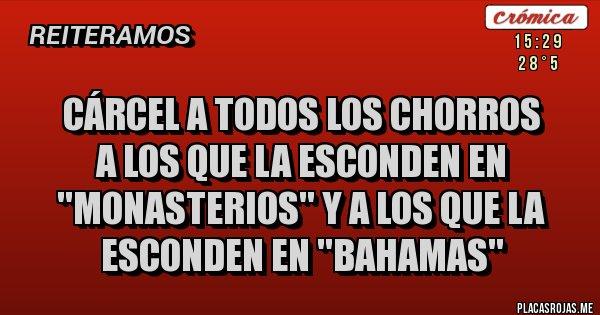 Placas Rojas - CÁRCEL A TODOS LOS CHORROS A LOS QUE LA ESCONDEN EN ''MONASTERIOS'' Y A LOS QUE LA ESCONDEN EN ''BAHAMAS''