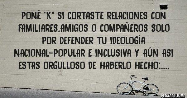 Placas Rojas - Poné ''k'' si cortaste relaciones con familiares,amigos o compañeros solo por defender tu ideología nacional-popular e inclusiva y aún asi estas orgulloso de haberlo hecho:.....