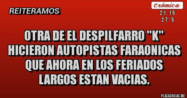 Placas Rojas - OTRA DE EL DESPILFARRO ''k'' HICIERON AUTOPISTAS FARAONICAS QUE AHORA EN LOS FERIADOS LARGOS ESTAN VACIAS.