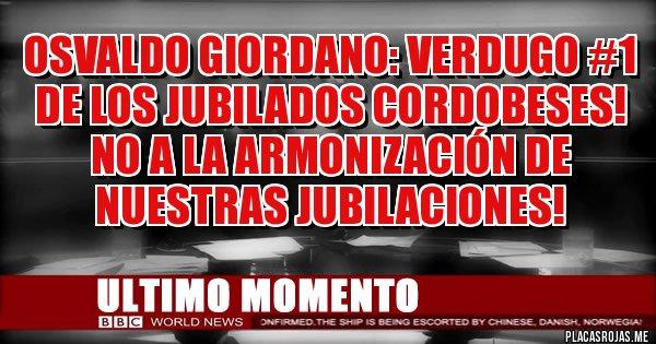 Placas Rojas - OSVALDO GIORDANO: VERDUGO #1 DE LOS JUBILADOS CORDOBESES! NO A LA ARMONIZACIÓN DE NUESTRAS JUBILACIONES!