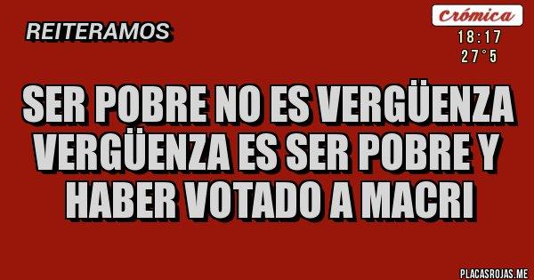 Placas Rojas - Ser pobre no es vergüenza Vergüenza es ser pobre y haber votado a Macri