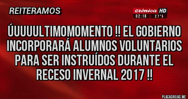úuuuultimomomento !! El gobierno incorporará ALUMNOS voluntarios para ser instruídos durante el receso invernal 2017 !!