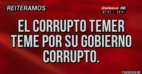 El corrupto Temer  teme por su Gobierno corrupto.
