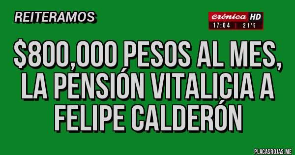 $800,000 pesos al mes, la pensión vitalicia a Felipe Calderón