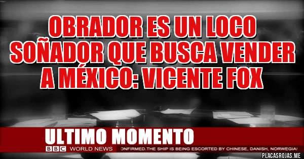 Obrador es un loco soñador que busca vender a México: Vicente Fox