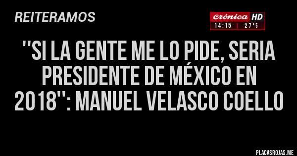 ''Si la gente me lo pide, seria Presidente de México en 2018'': Manuel Velasco Coello