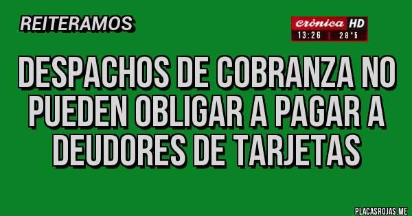 DESPACHOS DE COBRANZA NO PUEDEN OBLIGAR A PAGAR A DEUDORES DE TARJETAS