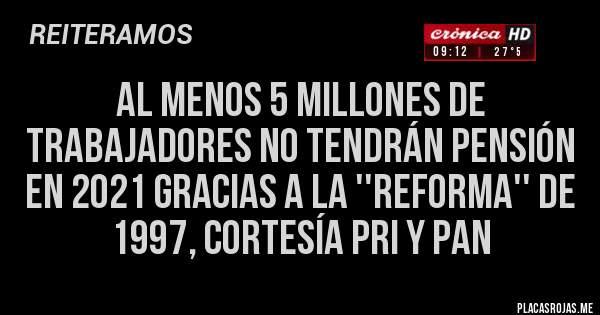 Al menos 5 millones de trabajadores no tendrán pensión en 2021 gracias a la ''reforma'' de 1997, cortesía PRI y PAN