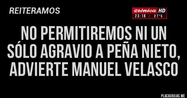 No permitiremos ni un sólo agravio a Peña Nieto, advierte Manuel Velasco