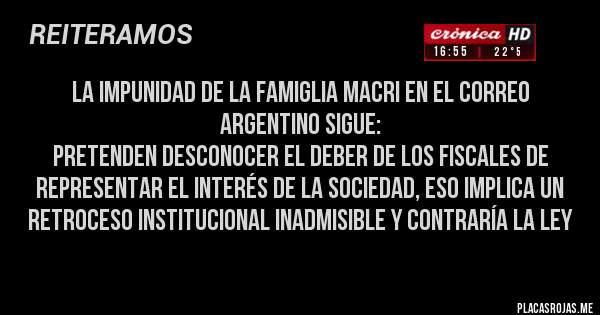 Placas Rojas - LA IMPUNIDAD DE LA FAMIGLIA MACRI EN EL CORREO ARGENTINO SIGUE: Pretenden desconocer el deber de los fiscales de representar el interés de la sociedad, eso implica un retroceso institucional inadmisible y contraría la ley