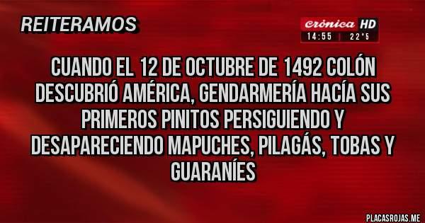 Placas Rojas - Cuando el 12 de octubre de 1492 Colón descubrió América, gendarmería hacía sus primeros pinitos persiguiendo y desapareciendo mapuches, pilagás, tobas y guaraníes