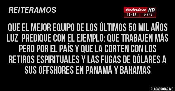 Placas Rojas - QUE EL MEJOR EQUIPO DE LOS ÚLTIMOS 50 MIL AÑOS LUZ  PREDIQUE CON EL EJEMPLO: QUE TRABAJEN MÁS PERO POR EL PAÍS Y QUE LA CORTEN CON LOS RETIROS ESPIRITUALES Y LAS FUGAS DE DÓLARES A SUS OFFSHORES EN PANAMÁ Y BAHAMAS