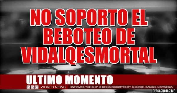 Placas Rojas - No soporto el beboteo de VidalQEsMortal