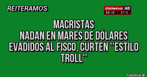 Placas Rojas - MACRISTAS NADAN EN MARES DE DÓLARES EVADIDOS AL FISCO, CURTEN ''ESTILO TROLL''