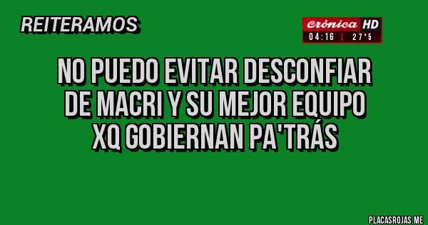 Placas Rojas - No puedo evitar desconfiar de Macri y su mejor equipo xq gobiernan pa'trás