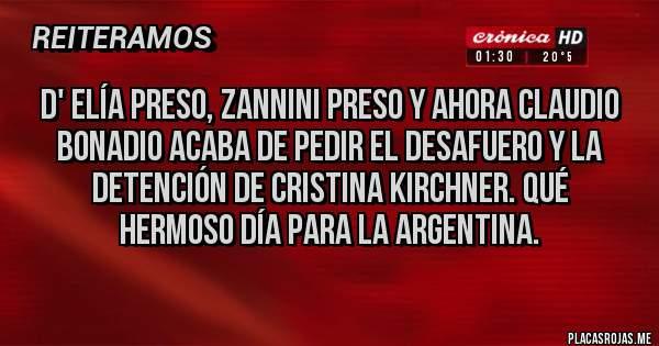 Placas Rojas - D' Elía preso, Zannini preso y ahora Claudio Bonadio acaba de pedir el desafuero y la detención de Cristina Kirchner. Qué hermoso día para la Argentina.