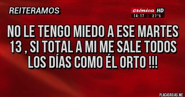 Placas Rojas - No le tengo miedo a ese martes 13 , si total a mi me sale todos los días como él orto !!!