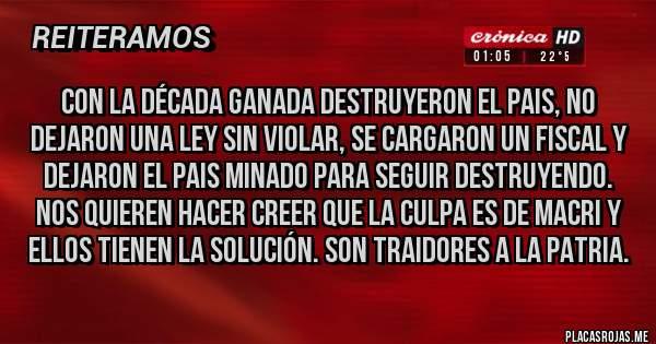 Placas Rojas - CON LA DÉCADA GANADA DESTRUYERON EL PAIS, NO DEJARON UNA LEY SIN VIOLAR, SE CARGARON UN FISCAL Y DEJARON EL PAIS MINADO PARA SEGUIR DESTRUYENDO. NOS QUIEREN HACER CREER QUE LA CULPA ES DE MACRI Y ELLOS TIENEN LA SOLUCIÓN. SON TRAIDORES A LA PATRIA.