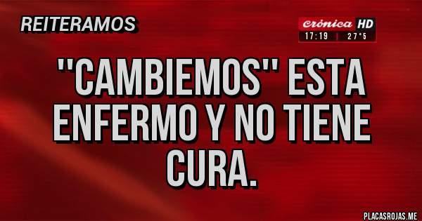 Placas Rojas - ''CAMBIEMOS'' ESTA ENFERMO Y NO TIENE  CURA.