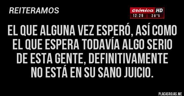 Placas Rojas - EL QUE ALGUNA VEZ ESPERÓ, ASÍ COMO EL QUE ESPERA TODAVÍA ALGO SERIO DE ESTA GENTE, DEFINITIVAMENTE  NO ESTÁ EN SU SANO JUICIO.