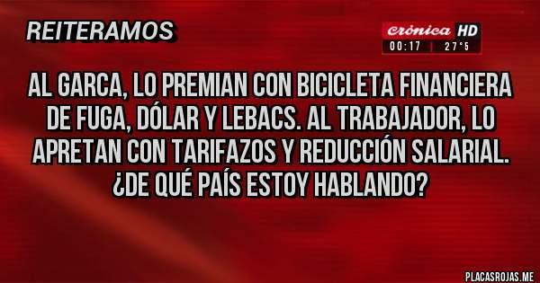 Placas Rojas - Al garca, lo premian con bicicleta financiera de fuga, dólar y lebacs. Al trabajador, lo apretan con TARIFAZOS y reducción salarial. ¿De qué país estoy hablando?