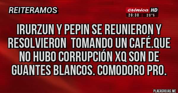 Placas Rojas - IRURZUN Y PEPIN SE REUNIERON Y RESOLVIERON  TOMANDO UN CAFÉ.QUE NO HUBO CORRUPCIÓN XQ SON DE GUANTES BLANCOS. COMODORO PRO.