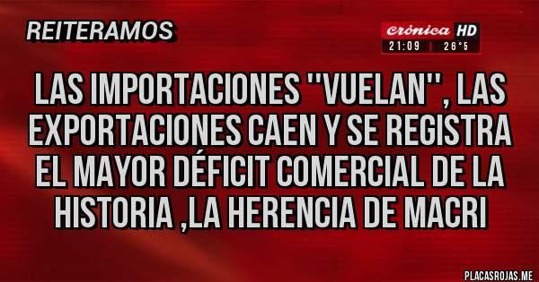 Placas Rojas - Las importaciones ''vuelan'', las exportaciones caen y se registra el mayor déficit comercial de la historia ,LA HERENCIA DE MACRI