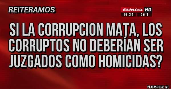 Placas Rojas - SI LA CORRUPCION MATA, LOS CORRUPTOS NO DEBERÍAN SER JUZGADOS COMO HOMICIDAS?