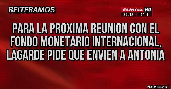 Placas Rojas - PARA LA PROXIMA REUNION CON EL FONDO MONETARIO INTERNACIONAL, LAGARDE PIDE QUE ENVIEN A ANTONIA