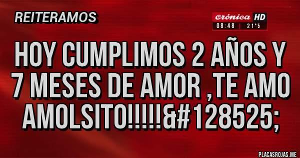 Placas Rojas - Hoy cumplimos 2 años y 7 meses de amor ,TE AMO AMOLSITO!!!!!😍