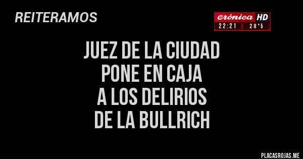 Placas Rojas - JUEZ DE LA CIUDAD  PONE EN CAJA  A LOS DELIRIOS  DE LA BULLRICH