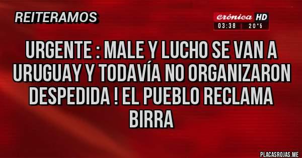Placas Rojas - Urgente : male y lucho se van a Uruguay y todavía no organizaron despedida ! El pueblo reclama birra