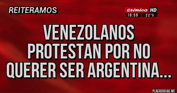 Placas Rojas - VENEZOLANOS PROTESTAN POR NO QUERER SER ARGENTINA...
