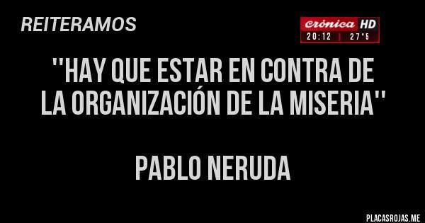 Placas Rojas - ''HAY QUE ESTAR EN CONTRA DE  LA ORGANIZACIÓN DE LA MISERIA''   PABLO NERUDA