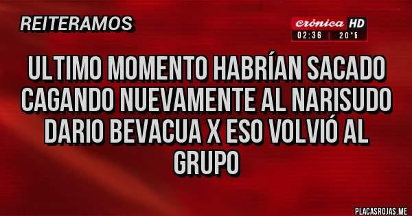 Placas Rojas - Ultimo momento habrían sacado cagando nuevamente al narisudo Dario Bevacua X eso volvió al grupo