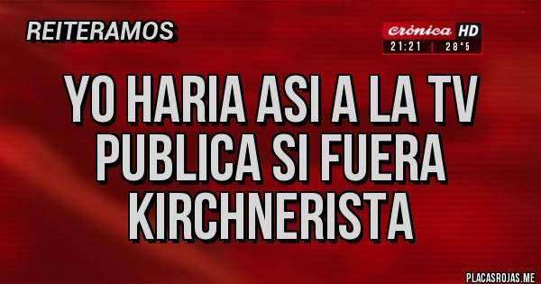 Placas Rojas - yo haria asi a la tv publica si fuera kirchnerista
