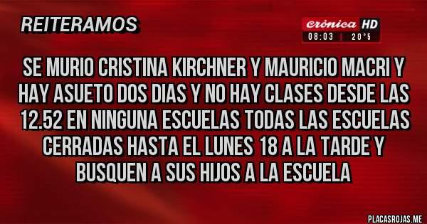Placas Rojas - SE MURIO CRISTINA KIRCHNER Y MAURICIO MACRI Y HAY ASUETO DOS DIAS Y NO HAY CLASES DESDE LAS 12.52 EN NINGUNA ESCUELAS TODAS LAS ESCUELAS CERRADAS HASTA EL LUNES 18 A LA TARDE Y BUSQUEN A SUS HIJOS A LA ESCUELA