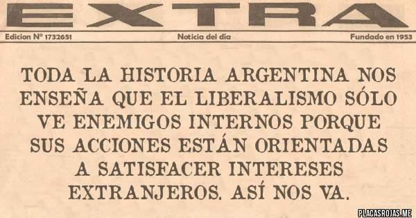 Placas Rojas - TODA LA HISTORIA ARGENTINA NOS ENSEÑA QUE EL LIBERALISMO SÓLO VE ENEMIGOS INTERNOS PORQUE SUS ACCIONES ESTÁN ORIENTADAS A SATISFACER INTERESES EXTRANJEROS. ASÍ NOS VA.