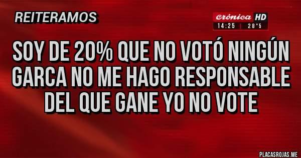 Placas Rojas - Soy de 20% que no votó ningún garca no me hago responsable del que gane yo no vote