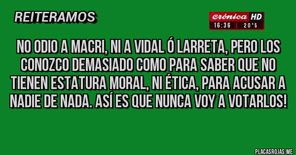 Placas Rojas - No odio a Macri, ni a Vidal ó Larreta, pero los conozco demasiado como para saber que no tienen estatura moral, ni ética, para acusar a nadie de nada. Así es que NUNCA voy a votarlos!