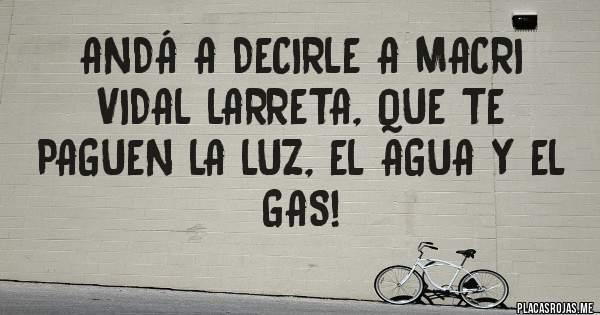 Placas Rojas - Andá a decirle a Macri Vidal Larreta, que te paguen la luz, el agua y el gas!