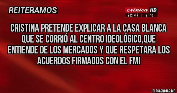 Placas Rojas - Cristina pretende explicar a la Casa Blanca que se corrió al centro ideológico,que entiende de los mercados y que respetara los acuerdos firmados con el FMI