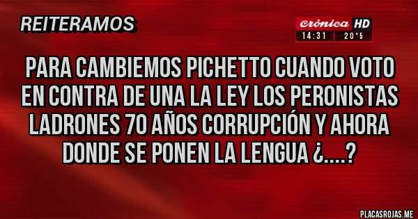 Placas Rojas - PARA CAMBIEMOS PICHETTO CUANDO VOTO EN CONTRA DE UNA LA LEY LOS PERONISTAS LADRONES 70 AÑOS CORRUPCIÓN Y AHORA DONDE SE PONEN LA LENGUA ¿....?