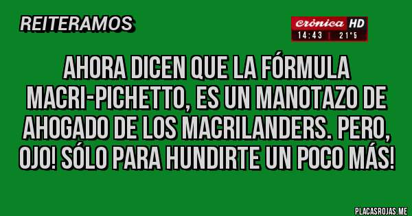 Placas Rojas - Ahora Dicen que la fórmula Macri-Pichetto, es un manotazo de ahogado de los Macrilanders. Pero, Ojo! Sólo para hundirte un poco más!