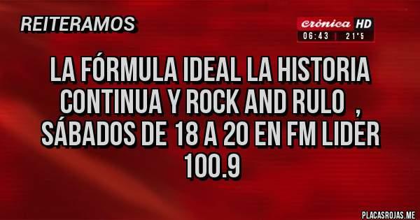 Placas Rojas - La fórmula ideal La historia continua y Rock and Rulo  , sábados de 18 a 20 en Fm Lider 100.9