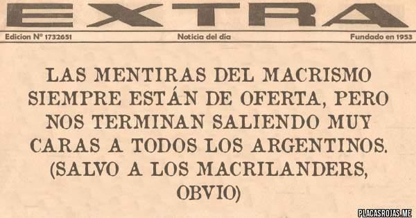 Placas Rojas - Las mentiras del macrismo siempre están de oferta, pero nos terminan saliendo muy caras a todos los argentinos. (Salvo a los Macrilanders, obvio)