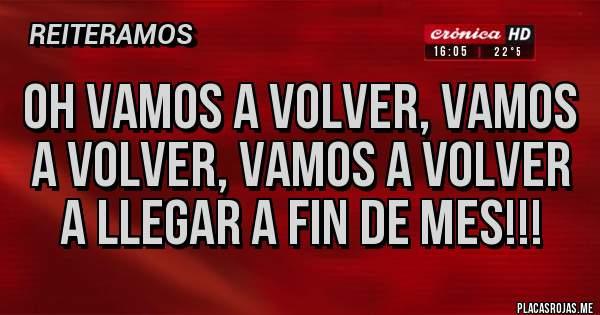 Placas Rojas - Oh Vamos a volver, vamos a volver, vamos a volver A LLEGAR A FIN DE MES!!!