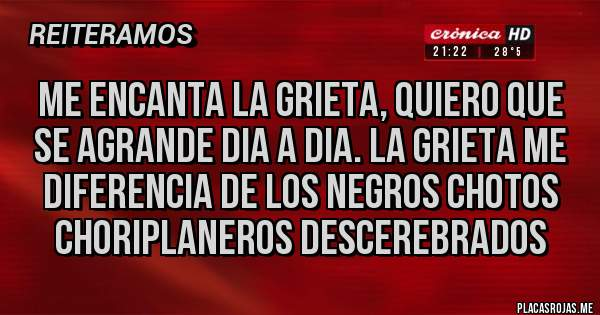 Placas Rojas - Me encanta la grieta, quiero que se agrande dia a dia. La grieta me diferencia de los negros chotos choriplaneros descerebrados