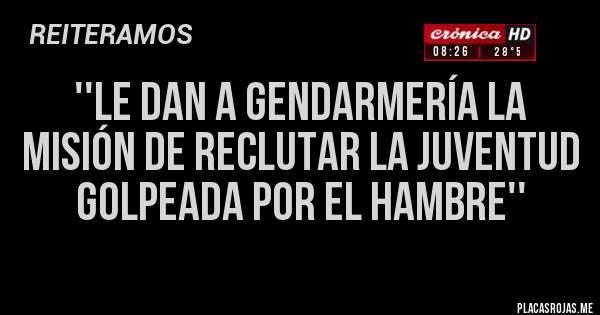Placas Rojas - ''LE DAN A GENDARMERÍA LA MISIÓN DE RECLUTAR LA JUVENTUD GOLPEADA POR EL HAMBRE''