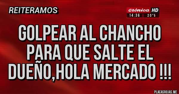 Placas Rojas - Golpear al chancho para que salte el dueño,hola Mercado !!!